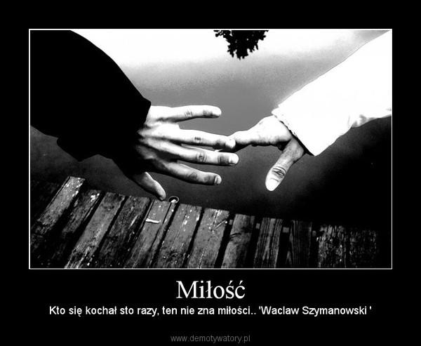 Miłość – Kto się kochał sto razy, ten nie zna miłości.. 'Waclaw Szymanowski '