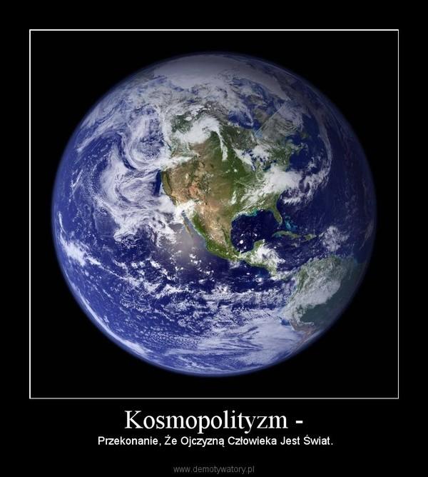 Kosmopolityzm - – Przekonanie, Że Ojczyzną Człowieka Jest Świat.