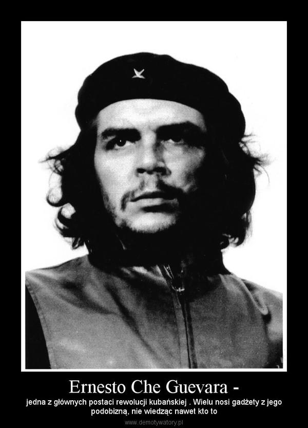 Ernesto Che Guevara - – jedna z głównych postaci rewolucji kubańskiej . Wielu nosi gadżety z jegopodobizną, nie wiedząc nawet kto to