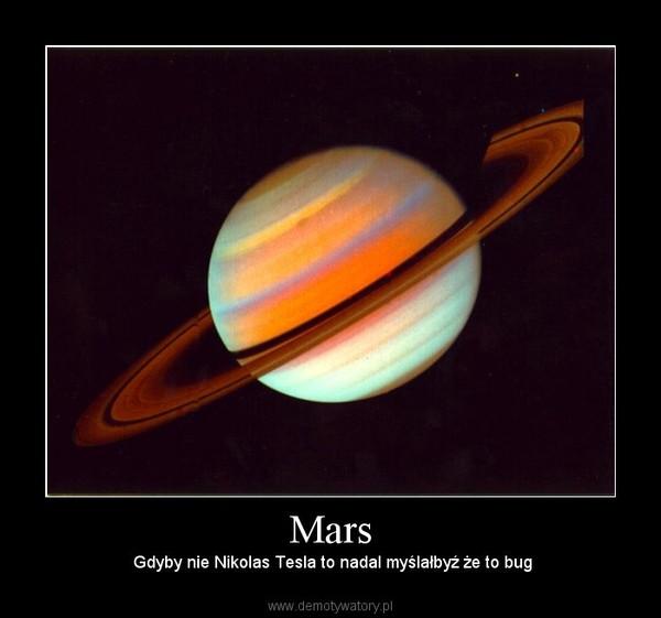 Mars – Gdyby nie Nikolas Tesla to nadal myślałbyź że to bug