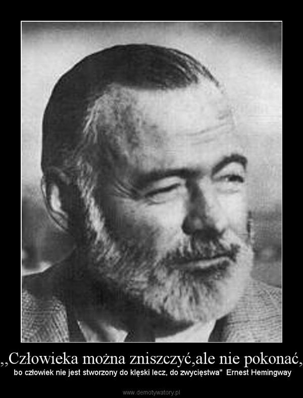 """,,Człowieka można zniszczyć,ale nie pokonać, – bo człowiek nie jest stworzony do klęski lecz, do zwycięstwa""""  Ernest Hemingway"""