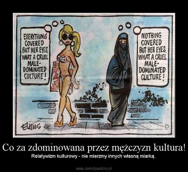 Co za zdominowana przez mężczyzn kultura! – Relatywizm kulturowy - nie mierzmy innych własną miarką.