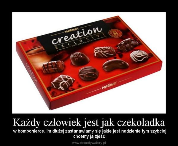 Każdy człowiek jest jak czekoladka – w bombonierce. Im dłużej zastanawiamy się jakie jest nadzienie tym szybciejchcemy ją zjeść