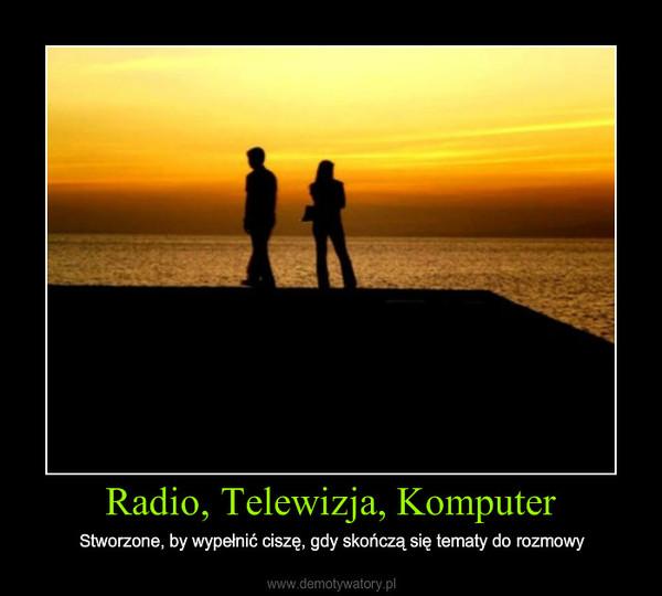 Radio, Telewizja, Komputer – Stworzone, by wypełnić ciszę, gdy skończą się tematy do rozmowy