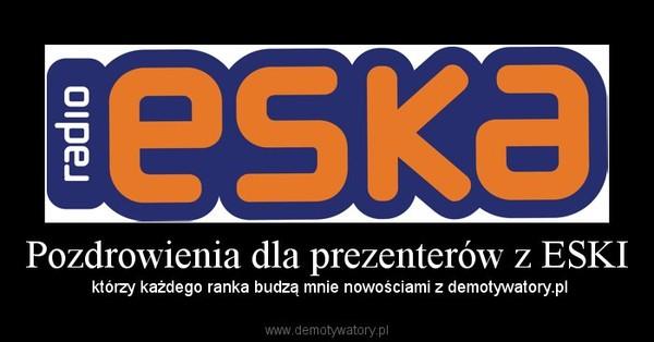 Pozdrowienia dla prezenterów z ESKI – którzy każdego ranka budzą mnie nowościami z demotywatory.pl