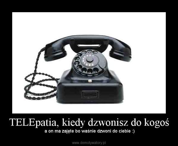 TELEpatia, kiedy dzwonisz do kogoś – a on ma zajęte bo waśnie dzwoni do ciebie :)