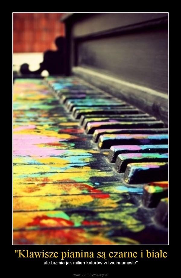 """""""Klawisze pianina są czarne i białe – ale brzmią jak milion kolorów w twoim umyśle"""""""