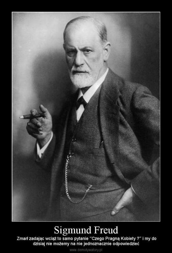 Sigmund Freud – Zmarł zadając wciąż to samo pytanie ''Czego Pragną Kobiety ?'' i my dodzisiaj nie możemy na nie jednoznacznie odpowiedzieć