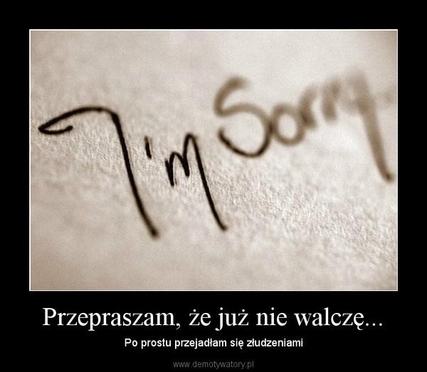 Przepraszam, że już nie walczę... – Po prostu przejadłam się złudzeniami