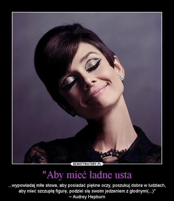 """""""Aby mieć ładne usta – ...wypowiadaj miłe słowa, aby posiadać piękne oczy, poszukuj dobra w ludziach, aby mieć szczupłą figurę, podziel się swoim jedzeniem z głodnymi(...)""""~ Audrey Hepburn"""