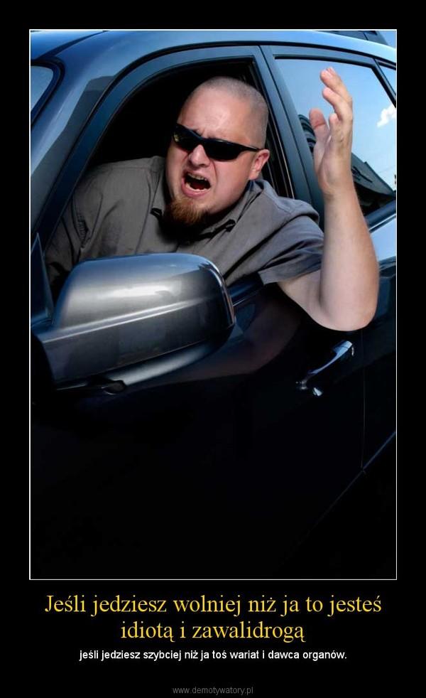 Jeśli jedziesz wolniej niż ja to jesteś idiotą i zawalidrogą – jeśli jedziesz szybciej niż ja toś wariat i dawca organów.