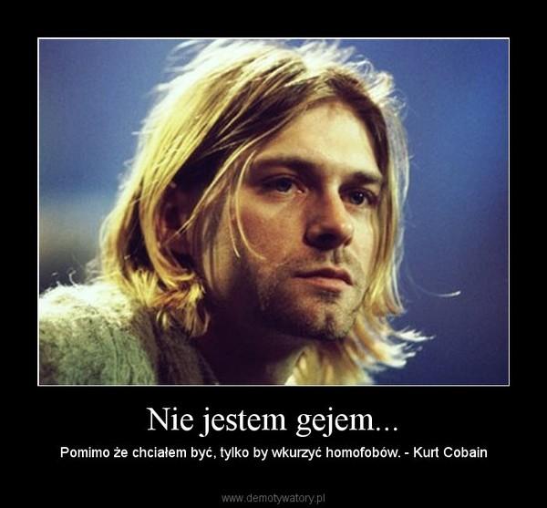 Nie jestem gejem... – Pomimo że chciałem być, tylko by wkurzyć homofobów. - Kurt Cobain