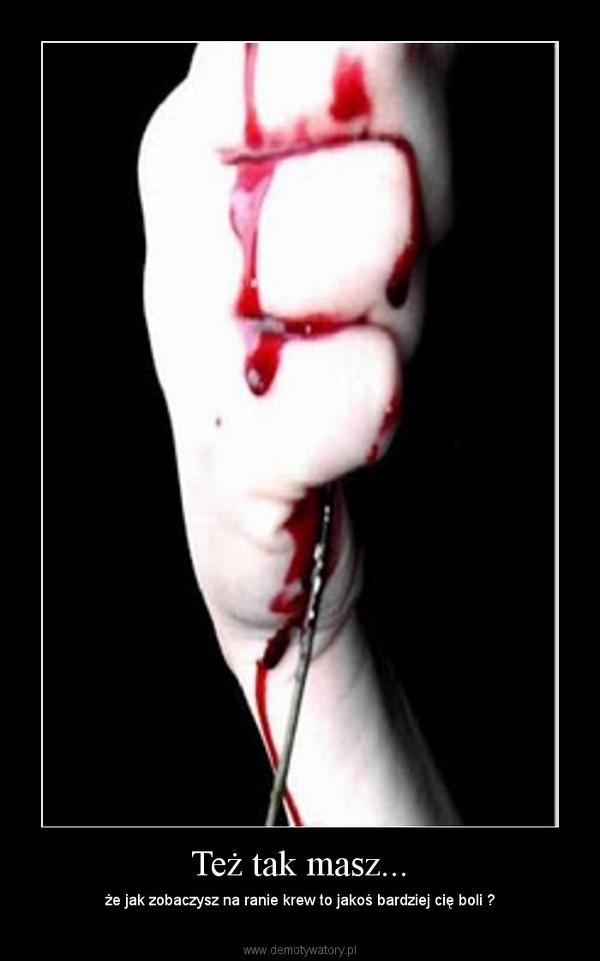 Też tak masz... – że jak zobaczysz na ranie krew to jakoś bardziej cię boli ?