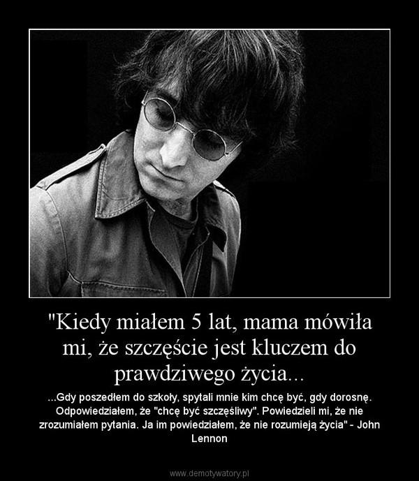"""""""Kiedy miałem 5 lat, mama mówiła mi, że szczęście jest kluczem do prawdziwego życia... – ...Gdy poszedłem do szkoły, spytali mnie kim chcę być, gdy dorosnę. Odpowiedziałem, że """"chcę być szczęśliwy"""". Powiedzieli mi, że nie zrozumiałem pytania. Ja im powiedziałem, że nie rozumieją życia"""" - John Lennon"""