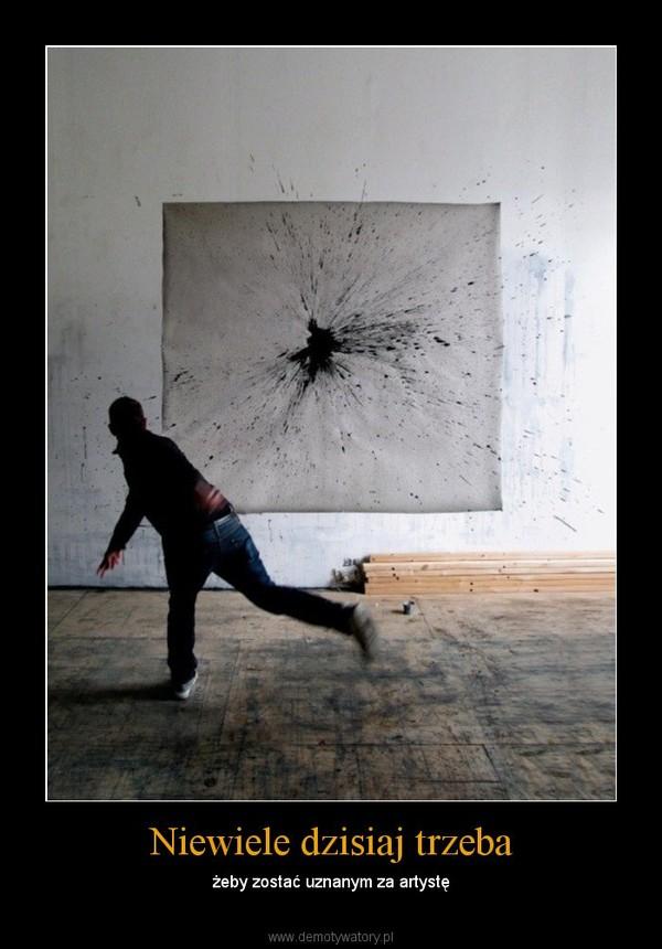 Niewiele dzisiaj trzeba – żeby zostać uznanym za artystę