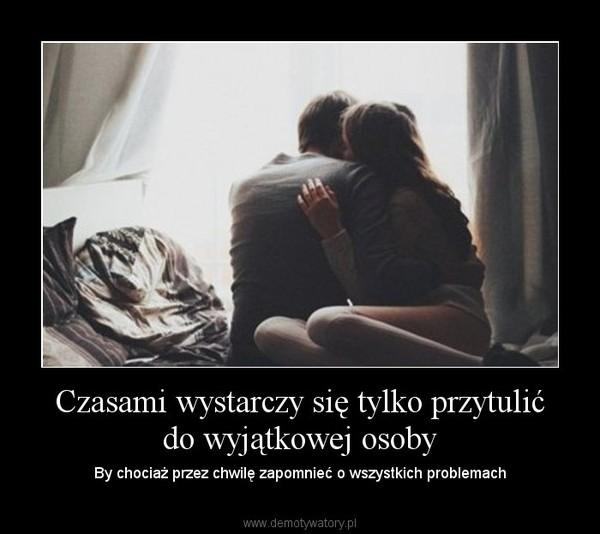 Czasami wystarczy się tylko przytulić do wyjątkowej osoby – By chociaż przez chwilę zapomnieć o wszystkich problemach