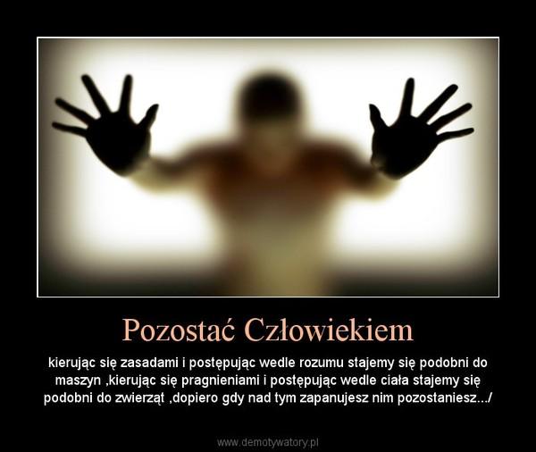 Pozostać Człowiekiem – kierując się zasadami i postępując wedle rozumu stajemy się podobni do maszyn ,kierując się pragnieniami i postępując wedle ciała stajemy się podobni do zwierząt ,dopiero gdy nad tym zapanujesz nim pozostaniesz.../