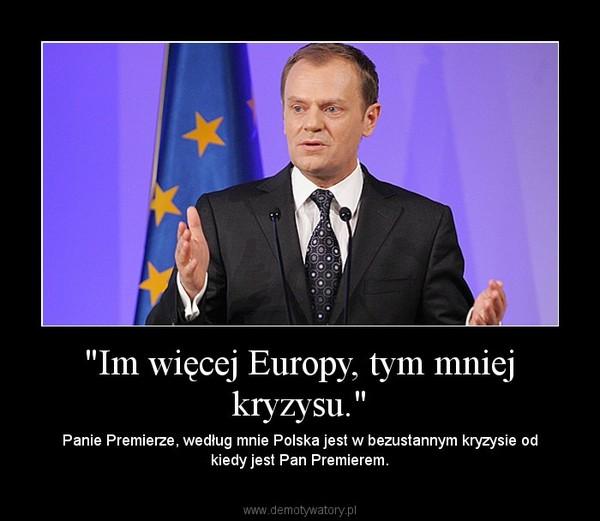 """""""Im więcej Europy, tym mniej kryzysu."""" – Panie Premierze, według mnie Polska jest w bezustannym kryzysie od kiedy jest Pan Premierem."""