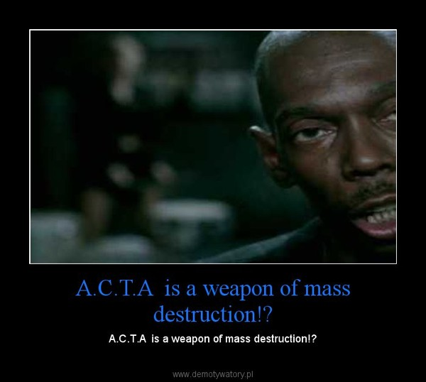 A.C.T.A  is a weapon of mass destruction! – A.C.T.A  is a weapon of mass destruction!