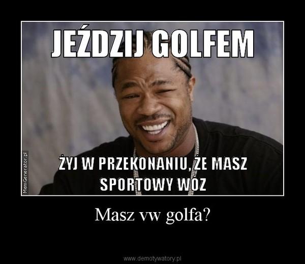Masz vw golfa?