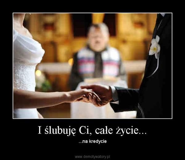 I ślubuję Ci, całe życie... – ...na kredycie