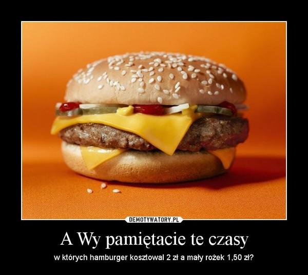 A Wy pamiętacie te czasy – w których hamburger kosztowal 2 zł a mały rożek 1,50 zł?