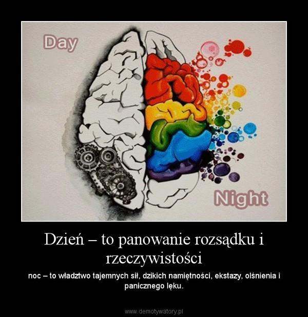 Dzień – to panowanie rozsądku i rzeczywistości – noc – to władztwo tajemnych sił, dzikich namiętności, ekstazy, olśnienia i panicznego lęku.
