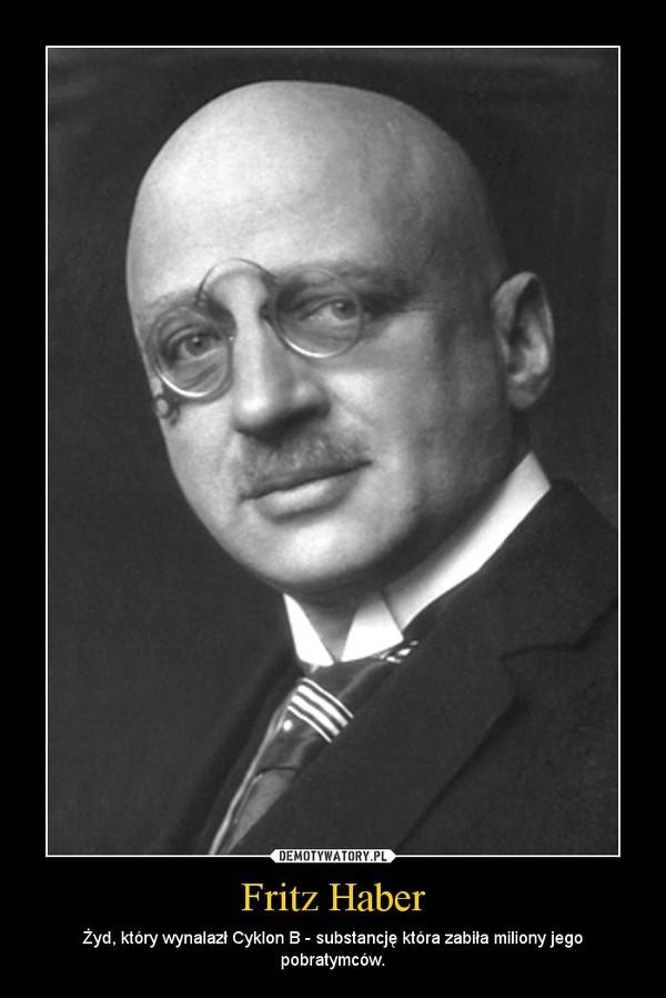 Fritz Haber – Żyd, który wynalazł Cyklon B - substancję która zabiła miliony jego pobratymców.