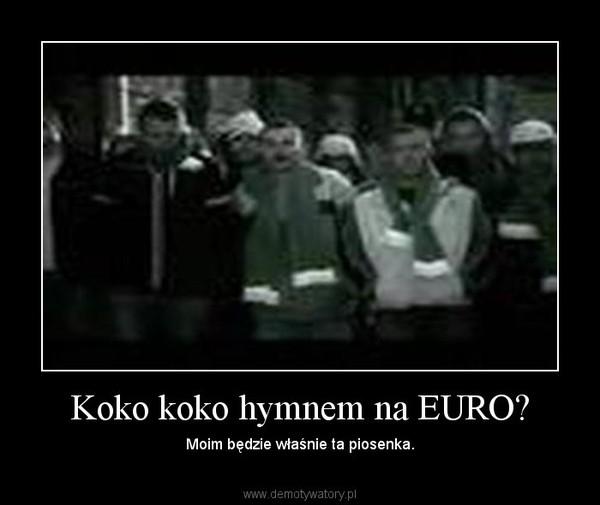 Koko koko hymnem na EURO? – Moim będzie właśnie ta piosenka.