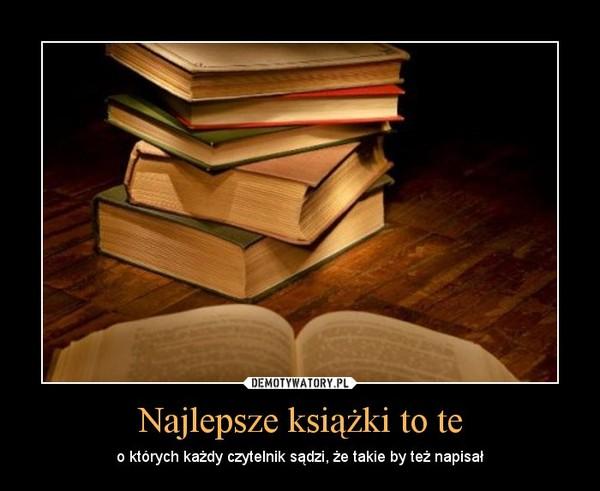 Najlepsze książki to te – o których każdy czytelnik sądzi, że takie by też napisał