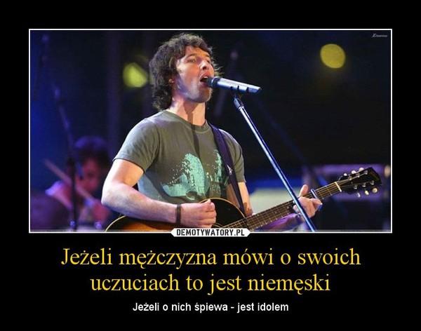 Jeżeli mężczyzna mówi o swoich uczuciach to jest niemęski – Jeżeli o nich śpiewa - jest idolem