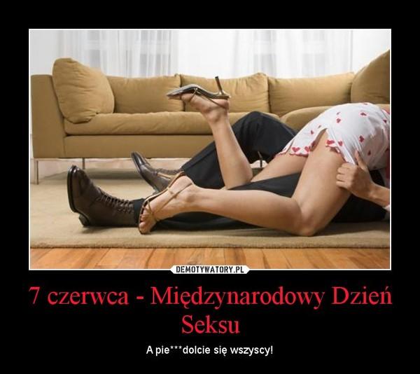 7 czerwca - Międzynarodowy Dzień Seksu – A pie***dolcie się wszyscy!