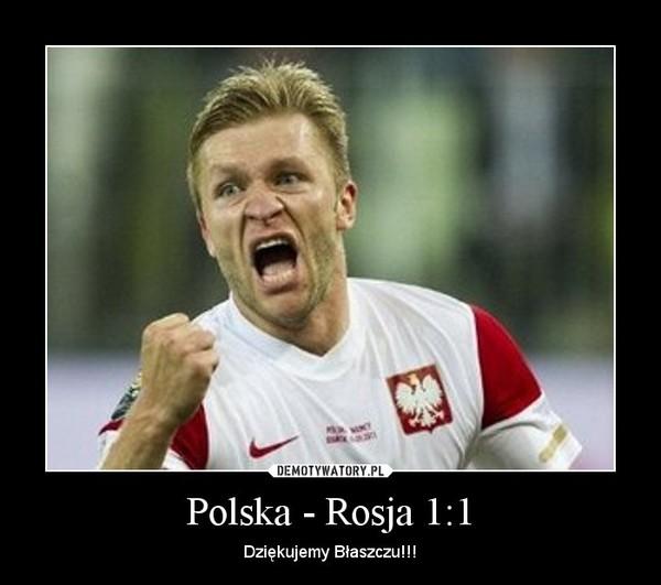 Polska - Rosja 1:1 – Dziękujemy Błaszczu!!!