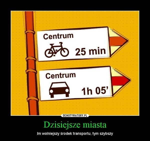 Dzisiejsze miasta – Im wolniejszy środek transportu, tym szybszy