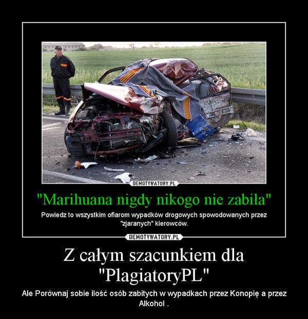 """Z całym szacunkiem dla """"PlagiatoryPL"""" – Ale Porównaj sobie ilość osób zabitych w wypadkach przez Konopię a przez Alkohol ."""