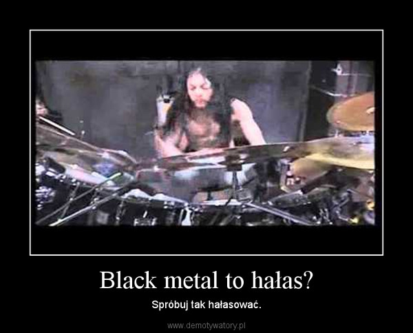 Black metal to hałas? – Spróbuj tak hałasować.