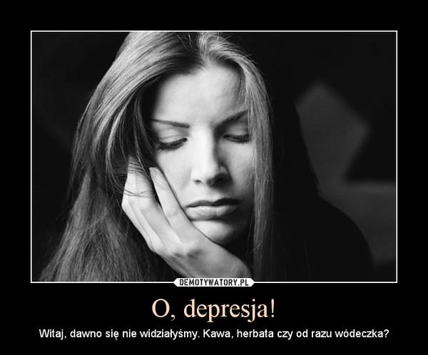 O, depresja! – Witaj, dawno się nie widziałyśmy. Kawa, herbata czy od razu wódeczka?