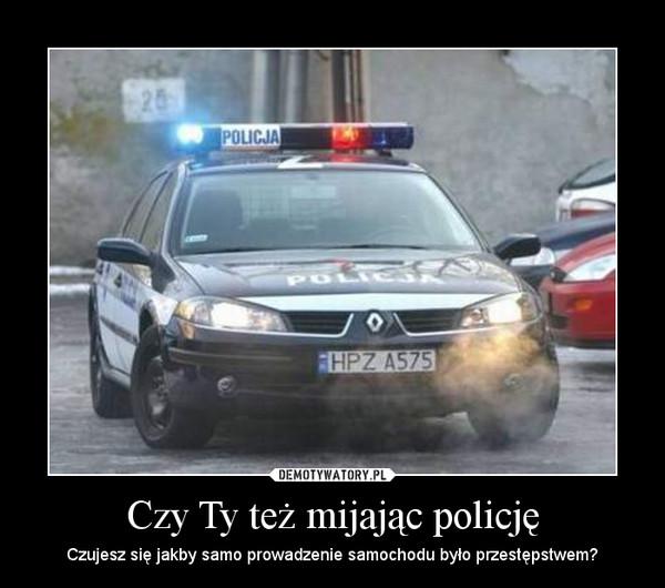 Czy Ty też mijając policję – Czujesz się jakby samo prowadzenie samochodu było przestępstwem?