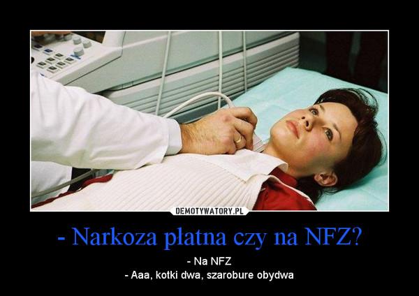 - Narkoza płatna czy na NFZ? – - Na NFZ- Aaa, kotki dwa, szarobure obydwa