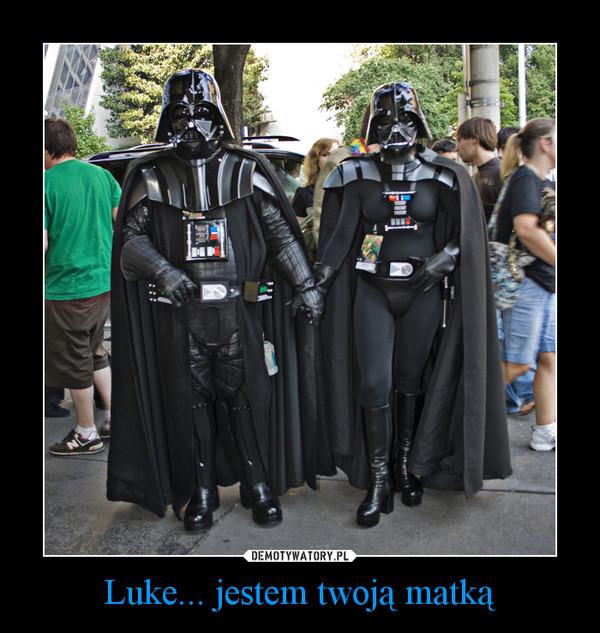 Luke... jestem twoją matką –