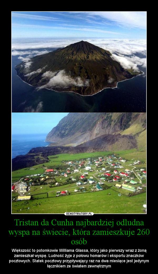 Tristan da Cunha najbardziej odludna wyspa na świecie, która zamieszkuje 260 osób – Większość to potomkowie Williama Glassa, który jako pierwszy wraz z żoną zamieszkał wyspę. Ludność żyje z połowu homarów i eksportu znaczków pocztowych. Statek pocztowy przypływający raz na dwa miesiące jest jedynym łącznikiem ze światem zewnętrznym
