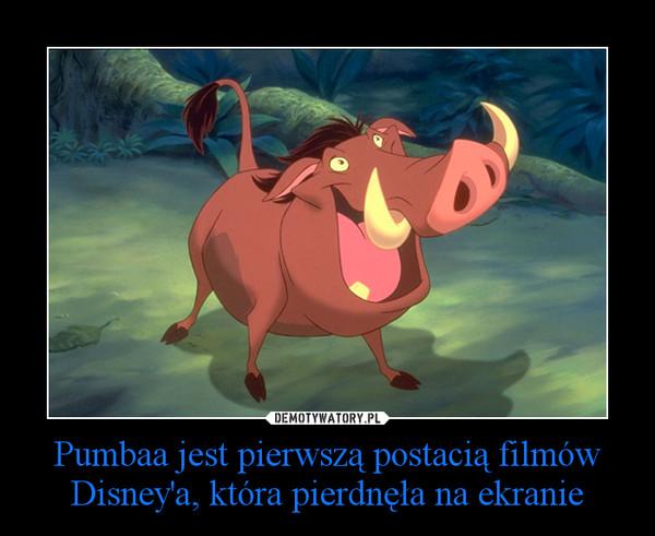 Pumbaa jest pierwszą postacią filmów Disney'a, która pierdnęła na ekranie –