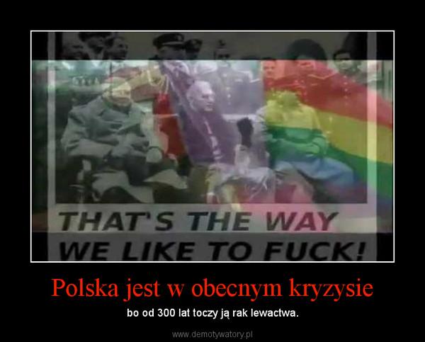 Polska jest w obecnym kryzysie – bo od 300 lat toczy ją rak lewactwa.