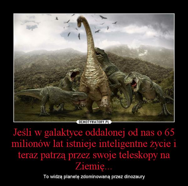 Jeśli w galaktyce oddalonej od nas o 65 milionów lat istnieje inteligentne życie i teraz patrzą przez swoje teleskopy na Ziemię... – To widzą planetę zdominowaną przez dinozaury