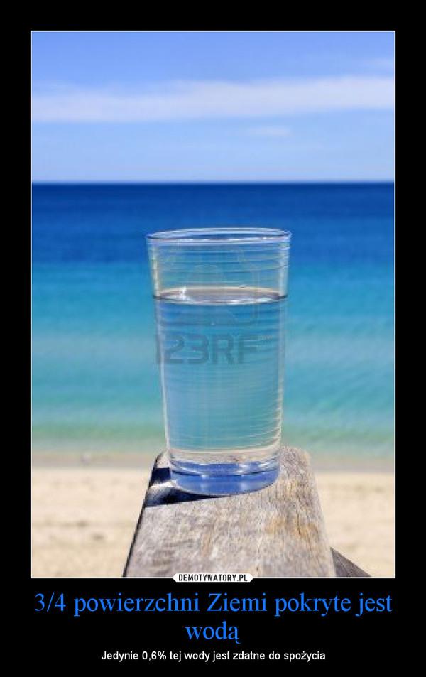 3/4 powierzchni Ziemi pokryte jest wodą – Jedynie 0,6% tej wody jest zdatne do spożycia