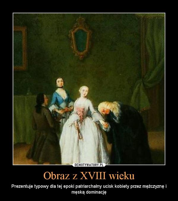 Obraz z XVIII wieku – Prezentuje typowy dla tej epoki patriarchalny ucisk kobiety przez mężczyznę i męską dominację