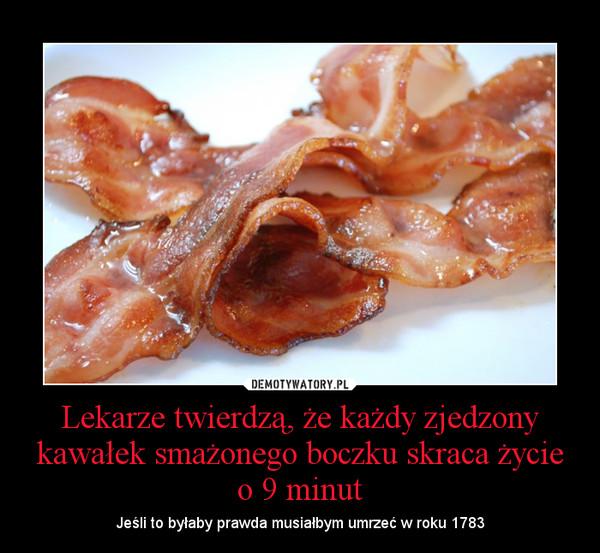 Lekarze twierdzą, że każdy zjedzony kawałek smażonego boczku skraca życie o 9 minut – Jeśli to byłaby prawda musiałbym umrzeć w roku 1783
