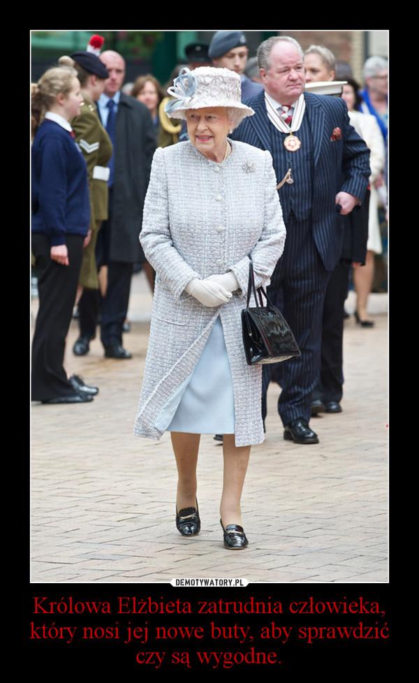 Królowa Elżbieta zatrudnia człowieka, który nosi jej nowe buty, aby sprawdzić czy są wygodne. –