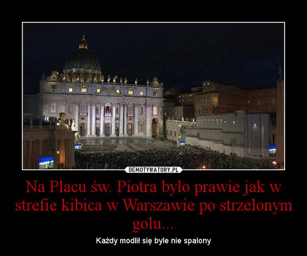 Na Placu św. Piotra było prawie jak w strefie kibica w Warszawie po strzelonym golu... – Każdy modlił się byle nie spalony