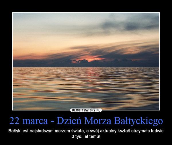 22 marca - Dzień Morza Bałtyckiego – Bałtyk jest najsłodszym morzem świata, a swój aktualny kształt otrzymało ledwie 3 tyś. lat temu!